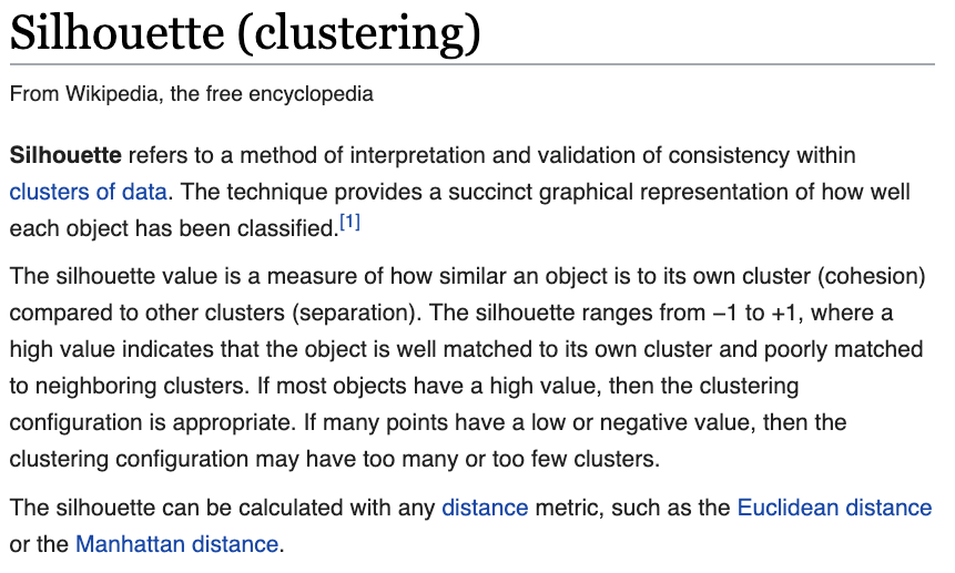 Silhouette (clustering)From Wikipedia, the free encyclopediaJump to navigationJump to searchSilhouette refers to a method of interpretation and validation of consistency within clusters of data. The technique provides a succinct graphical representation of how well each object has been classified.[1]The silhouette value is a measure of how similar an object is to its own cluster (cohesion) compared to other clusters (separation). The silhouette ranges from −1 to +1, where a high value indicates that the object is well matched to its own cluster and poorly matched to neighboring clusters. If most objects have a high value, then the clustering configuration is appropriate. If many points have a low or negative value, then the clustering configuration may have too many or too few clusters.The silhouette can be calculated with any distance metric, such as the Euclidean distance or the Manhattan distance.