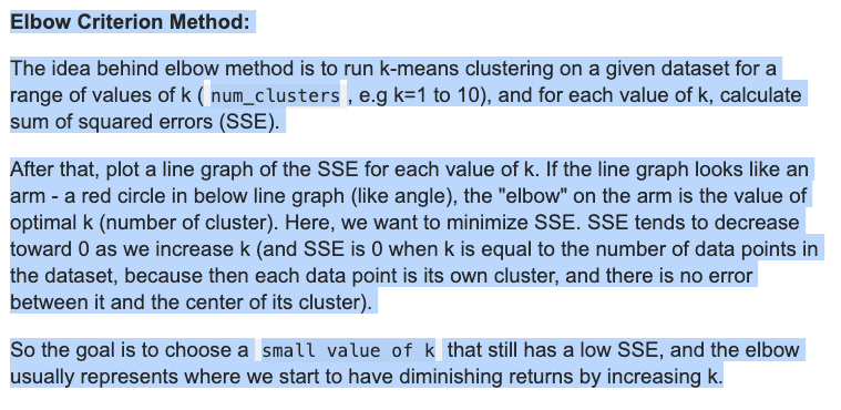 """Via StackOverflow: Elbow Criterion Method:The idea behind elbow method is to run k-means clustering on a given dataset for a range of values of k (num_clusters, e.g k=1 to 10), and for each value of k, calculate sum of squared errors (SSE).After that, plot a line graph of the SSE for each value of k. If the line graph looks like an arm - a red circle in below line graph (like angle), the """"elbow"""" on the arm is the value of optimal k (number of cluster). Here, we want to minimize SSE. SSE tends to decrease toward 0 as we increase k (and SSE is 0 when k is equal to the number of data points in the dataset, because then each data point is its own cluster, and there is no error between it and the center of its cluster).So the goal is to choose a small value of k that still has a low SSE, and the elbow usually represents where we start to have diminishing returns by increasing k."""